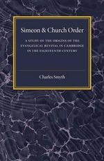 Simeon and Church Order : A Study of the Origins of the Evangelical Revival in Cambridge in the Eighteenth Century - Charles Smyth