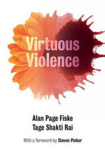 Virtuous Violence : Hurting and Killing to Create, Sustain, End, and Honor Social Relationships - Alan Page Fiske