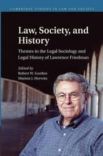 Law, Society, and History : Themes in the Legal Sociology and Legal History of Lawrence M. Friedman