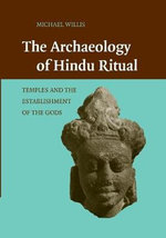 The Archaeology of Hindu Ritual : Temples and the Establishment of the Gods - Michael Willis