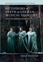 Metaphors of Depth in German Musical Thought : From E. T. A. Hoffmann to Arnold Schoenberg - Holly Watkins