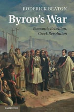 Byron's War : Romantic Rebellion, Greek Revolution - Roderick Beaton