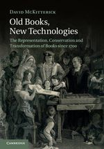 Old Books, New Technologies : The Representation, Conservation and Transformation of Books Since 1700 - David McKitterick