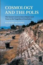 Cosmology and the Polis : The Social Construction of Space and Time in the Tragedies of Aeschylus - Richard Seaford
