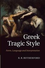 Greek Tragic Style : Form, Language and Interpretation - R. B. Rutherford