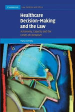Healthcare Decision-Making and the Law : Autonomy, Capacity and the Limits of Liberalism - Mary Donnelly