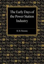The Early Days of the Power Station Industry - R. H. Parsons
