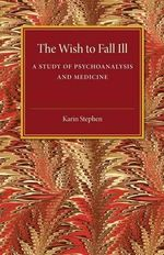 The Wish to Fall Ill : A Study of Psychoanalysis and Medicine - Karin Stephen