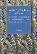 Bronze Age Cultures in France : The Later Phase from the Thirteenth to the Seventh Century B.C. - N. K. Sandars