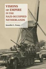 Visions of Empire in the Nazi-Occupied Netherlands - Jennifer L. Foray