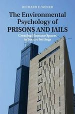 The Environmental Psychology of Prisons and Jails : Creating Humane Spaces in Secure Settings - Richard E. Wener