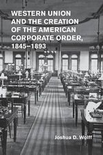 Western Union and the Creation of the American Corporate Order, 1845-1893 - Joshua D. Wolff
