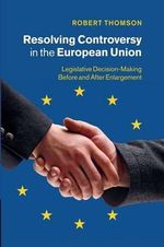 Resolving Controversy in the European Union : Legislative Decision-Making Before and After Enlargement - Robert Thomson