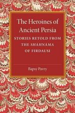 The Heroines of Ancient Persia : Stories Retold from the Shahnama of Firdausi - Bapsy Pavry
