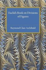 Euclid's Book on Division of Figures : With a Restoration Based on Woepcke's Text and on the Practica Geometriae of Leonardo Pisano - Raymond Clare Archibald