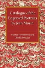 Catalogue of the Engraved Portraits by Jean Morin : (C.1590-1650) - Murray Hornibrook