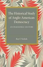 The Historical Study of Anglo-American Democracy : An Inaugural Lecture - Roy Franklin Nichols