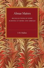 Almae Matres : Recollections of Some Schools at Home and Abroad - F. B. Malim