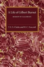 A Life of Gilbert Burnet : Bishop of Salisbury - T. E. S. Clarke