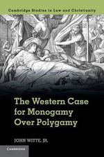 The Western Case for Monogamy Over Polygamy : Law and Christianity - John Witte Jr