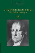 Georg Wilhelm Friedrich Hegel : The Science of Logic - Georg Wilhelm Fredrich Hegel