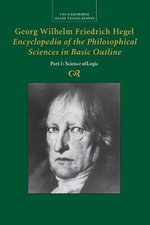 Georg Wilhelm Friedrich Hegel : Encyclopedia of the Philosophical Sciences in Basic Outline, Part 1, Science of Logic - Georg Wilhelm Fredrich Hegel