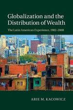 Globalization and the Distribution of Wealth : The Latin American Experience, 1982-2008 - Arie Marcelo Kacowicz