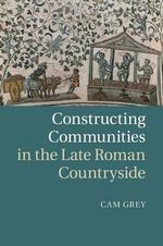 Constructing Communities in the Late Roman Countryside - Cam Grey