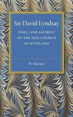 Sir David Lyndsay : Poet, and Satirist of the Old Church in Scotland - W. Murison
