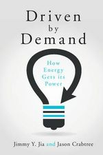 Driven by Demand : How Energy Gets its Power - Jimmy Y. Jia
