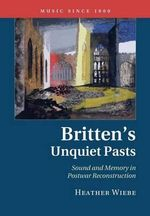 Britten's Unquiet Pasts : Sound and Memory in Postwar Reconstruction - Heather Wiebe