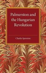 Palmerston and the Hungarian Revolution : A Dissertation Which Was Awarded the Prince Consort Prize 1914 - Charles Sproxton