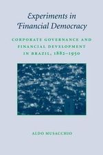 Experiments in Financial Democracy : Corporate Governance and Financial Development in Brazil, 1882-1950 - Aldo Musacchio
