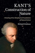 Kant's Construction of Nature : A Reading of the Metaphysical Foundations of Natural Science - Michael Friedman