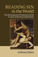 Reading Sin in the World : The Hamartigenia of Prudentius and the Vocation of the Responsible Reader - Anthony Dykes