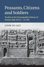 Peasants, Citizens and Soldiers : Studies in the Demographic History of Roman Italy 225 BC-AD 100 - Luuk de Ligt