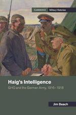 Haig's Intelligence : GHQ and the German Army, 1916-1918 - Jim Beach