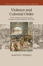 Violence and Colonial Order : Police, Workers and Protest in the European Colonial Empires, 1918-1940 - Thomas Martin