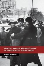 Protest, Reform and Repression in Khrushchev's Soviet Union : New Studies in European History - Robert Hornsby