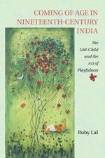 Coming of Age in Nineteenth-Century India : The Girl-Child and the Art of Playfulness - Ruby Lal