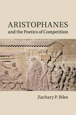 Aristophanes and the Poetics of Competition - Zachary P. Biles