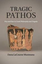 Tragic Pathos : Pity and Fear in Greek Philosophy and Tragedy - Dana LaCourse Munteanu