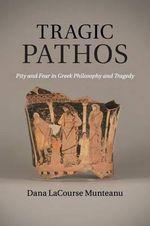 Tragic Pathos : Pity and Fear in Greek Philosophy and Tragedy - Dana LaCourse Munteanu