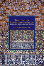 The Logic of Law Making in Islam : Women and Prayer in the Legal Tradition - Behnam Sadeghi