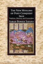The New Muslims of Post-Conquest Iran : Tradition, Memory, and Conversion - Sarah Bowen Savant