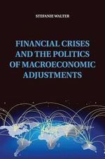 Financial Crises and the Politics of Macroeconomic Adjustments : Political Economy of Institutions and Decisions - Stefanie Walter