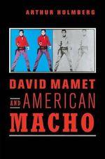 David Mamet and American Macho : Cambridge Studies in American Theatre and Drama - Arthur Holmberg