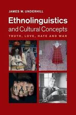 Ethnolinguistics and Cultural Concepts : Truth, Love, Hate and War - James W. Underhill