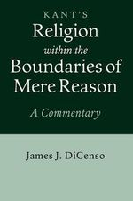 Kant's Religion Within the Boundaries of Mere Reason : A Commentary - James J. DiCenso