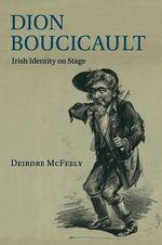 Dion Boucicault : Irish Identity on Stage - Deirdre McFeely